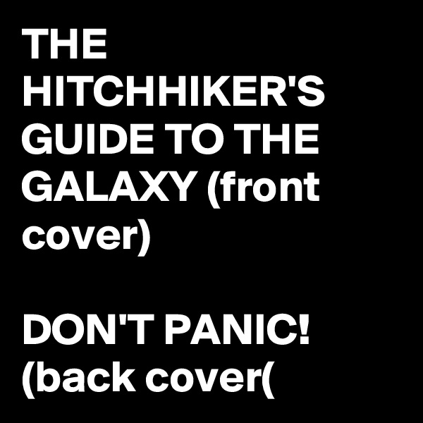 THE HITCHHIKER'S GUIDE TO THE GALAXY (front cover)  DON'T PANIC! (back cover(