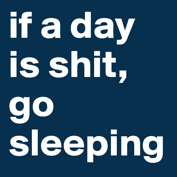if a day is shit, go sleeping
