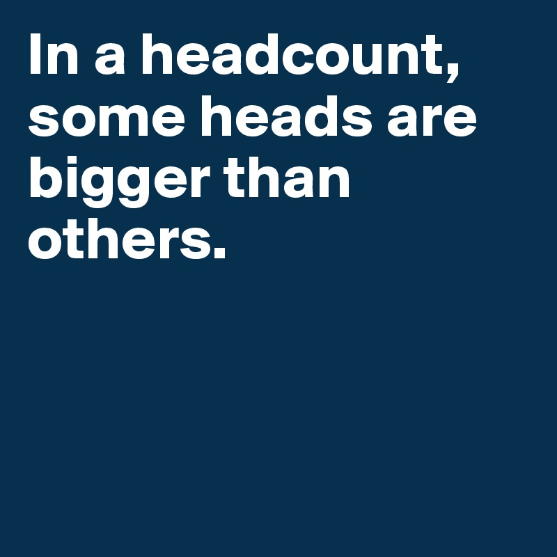 In a headcount, some heads are bigger than others.