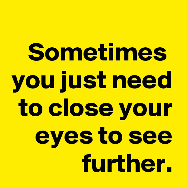 Sometimes  you just need to close your eyes to see further.