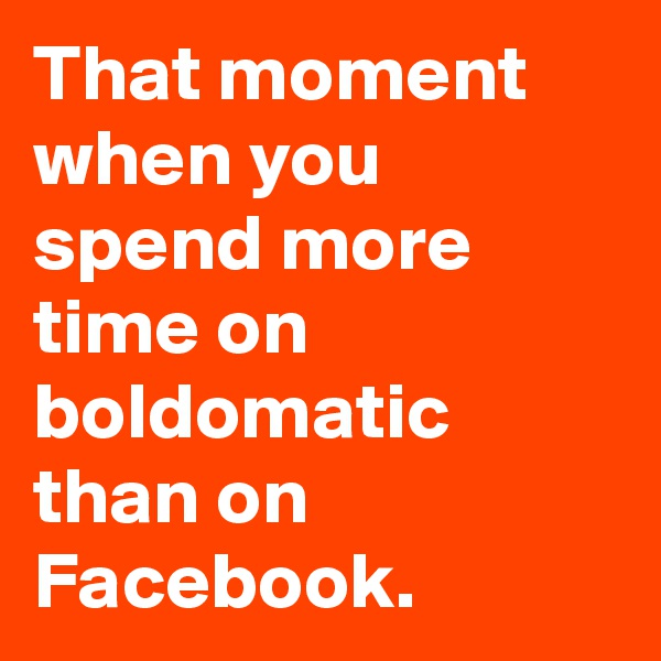 That moment when you spend more time on boldomatic than on Facebook.