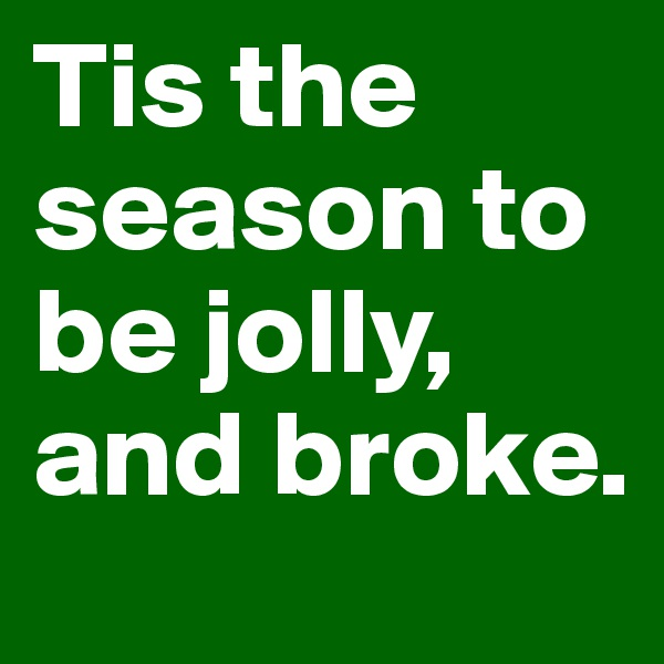 Tis the season to be jolly, and broke.
