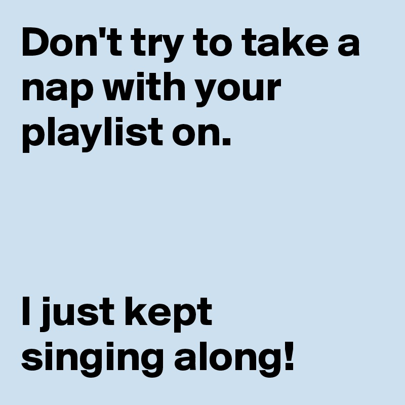 Don't try to take a nap with your playlist on.    I just kept singing along!