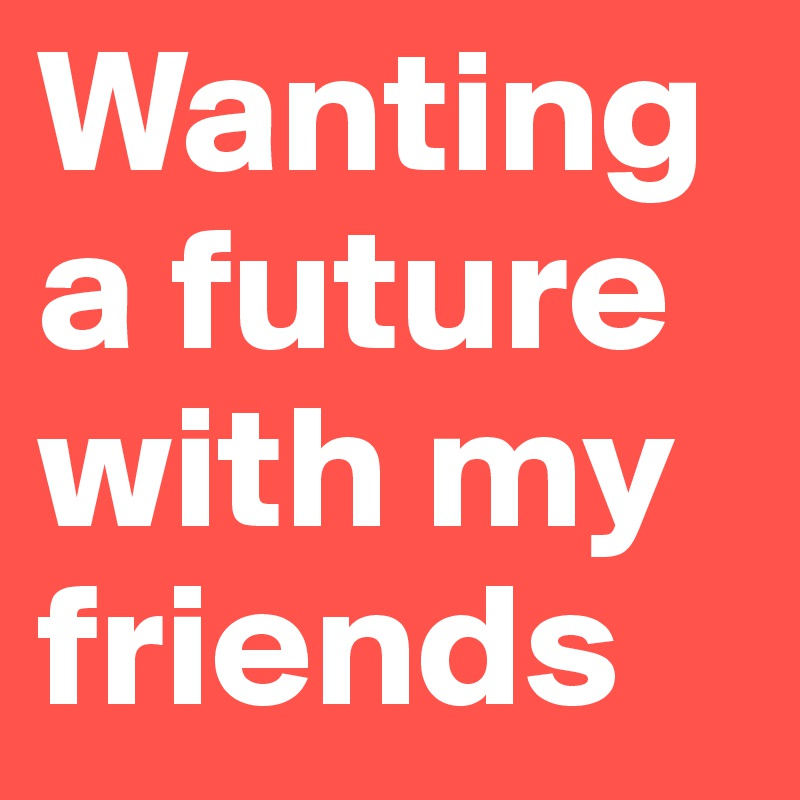 Wanting  a future with my friends