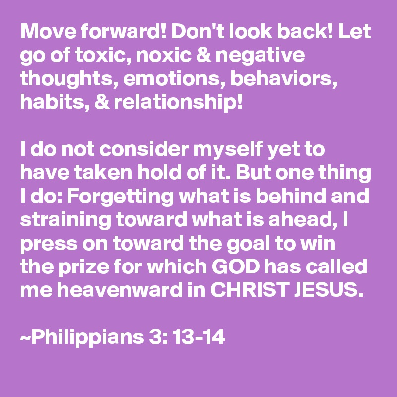 Move forward! Don't look back! Let go of toxic, noxic & negative thoughts, emotions, behaviors, habits, & relationship!  I do not consider myself yet to have taken hold of it. But one thing I do: Forgetting what is behind and straining toward what is ahead, I press on toward the goal to win the prize for which GOD has called me heavenward in CHRIST JESUS.  ~Philippians 3: 13-14