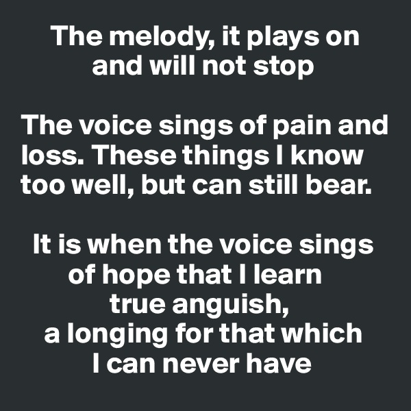The melody, it plays on              and will not stop  The voice sings of pain and loss. These things I know too well, but can still bear.     It is when the voice sings          of hope that I learn                             true anguish,      a longing for that which                    I can never have