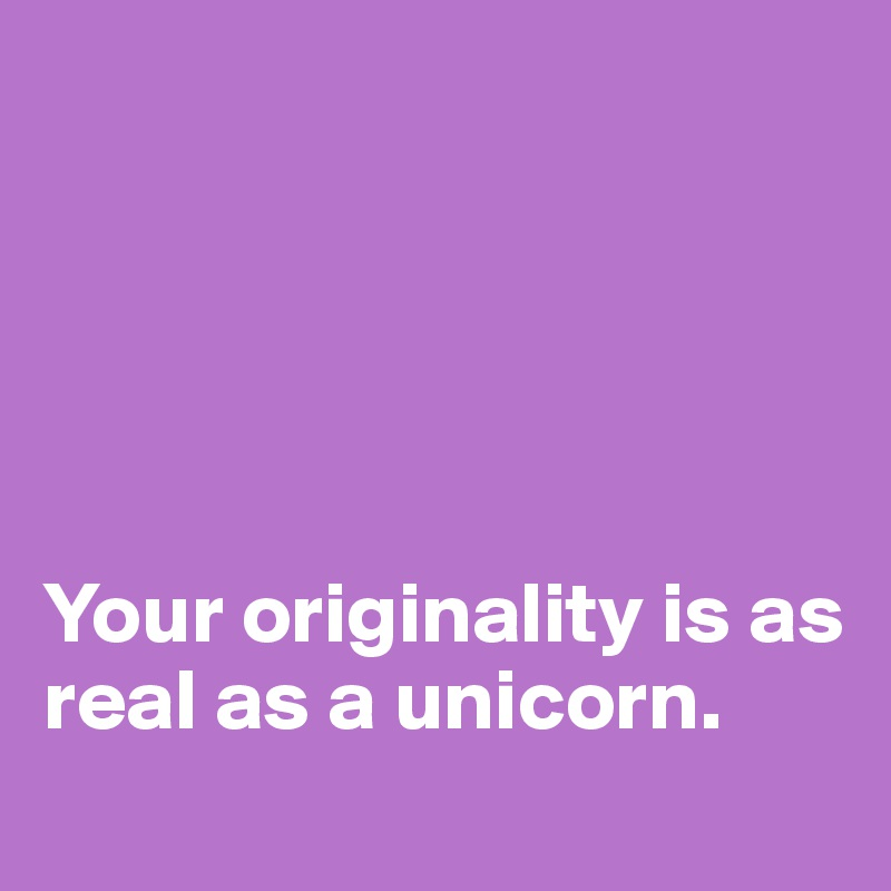 Your originality is as real as a unicorn.