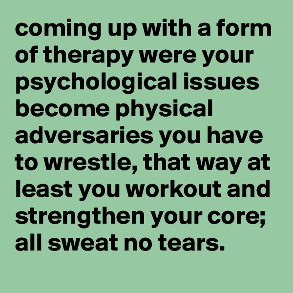 coming up with a form of therapy were your psychological issues become physical adversaries you have to wrestle, that way at least you workout and strengthen your core; all sweat no tears.