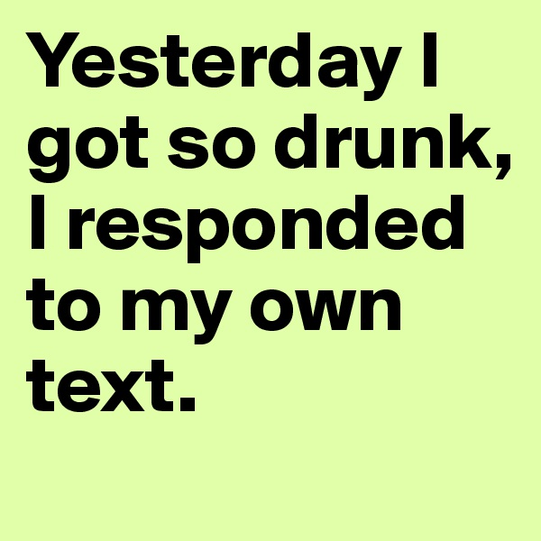 Yesterday I got so drunk, I responded to my own text.