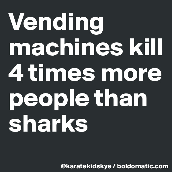 Vending machines kill 4 times more people than sharks