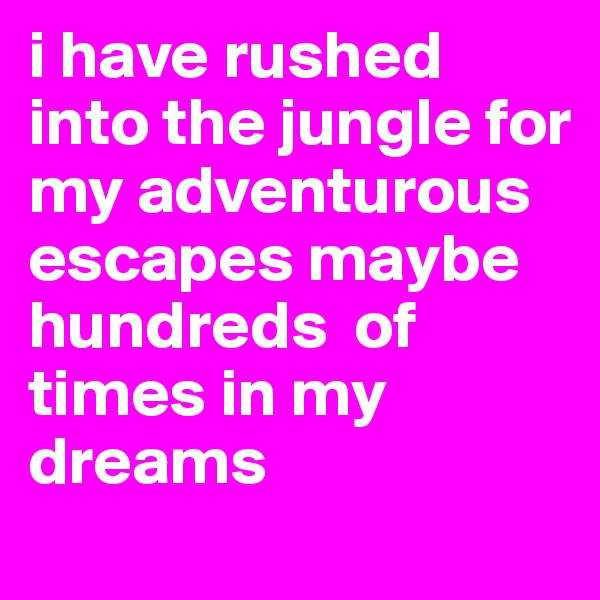 i have rushed into the jungle for my adventurous escapes maybe hundreds  of times in my dreams
