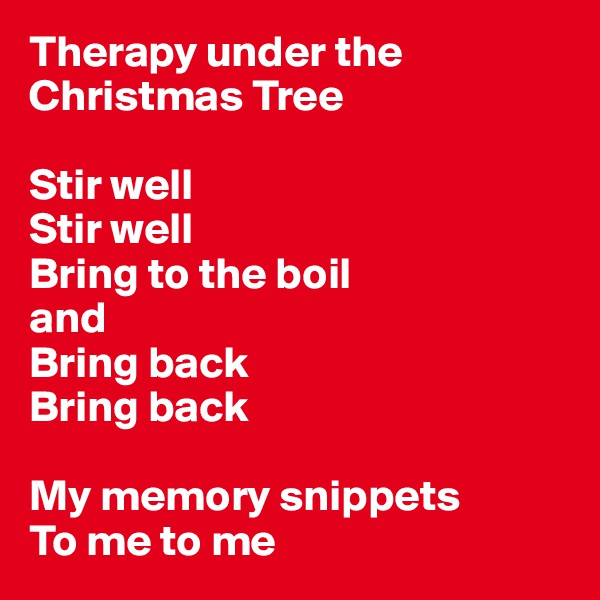Therapy under the Christmas Tree  Stir well Stir well Bring to the boil  and Bring back Bring back  My memory snippets To me to me