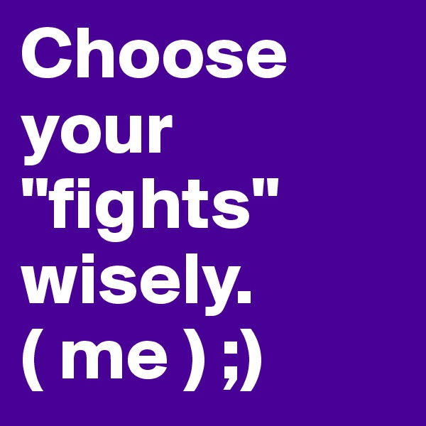 "Choose your ""fights"" wisely. ( me ) ;)"