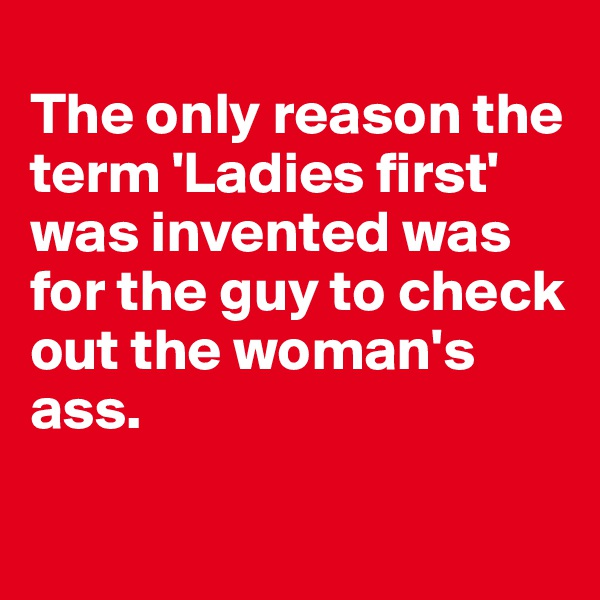 The only reason the term 'Ladies first' was invented was for the guy to check out the woman's ass.