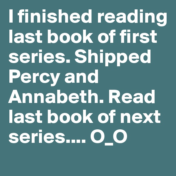 I finished reading last book of first series. Shipped Percy and Annabeth. Read last book of next series.... O_O