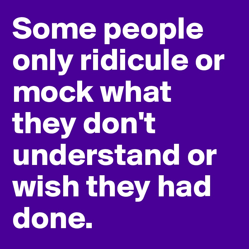 Some people only ridicule or mock what they don't understand or wish they had done.