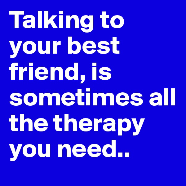 Talking to your best friend, is sometimes all the therapy you need..