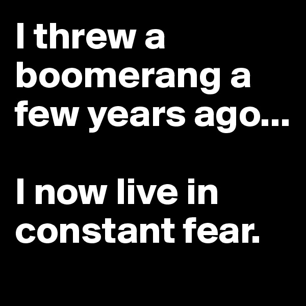 I threw a boomerang a few years ago...  I now live in constant fear.