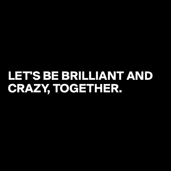 LET'S BE BRILLIANT AND CRAZY, TOGETHER.