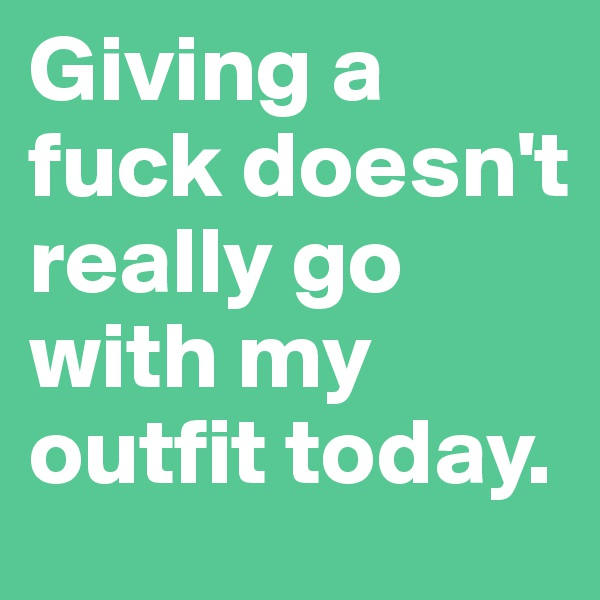 Giving a fuck doesn't really go with my outfit today.