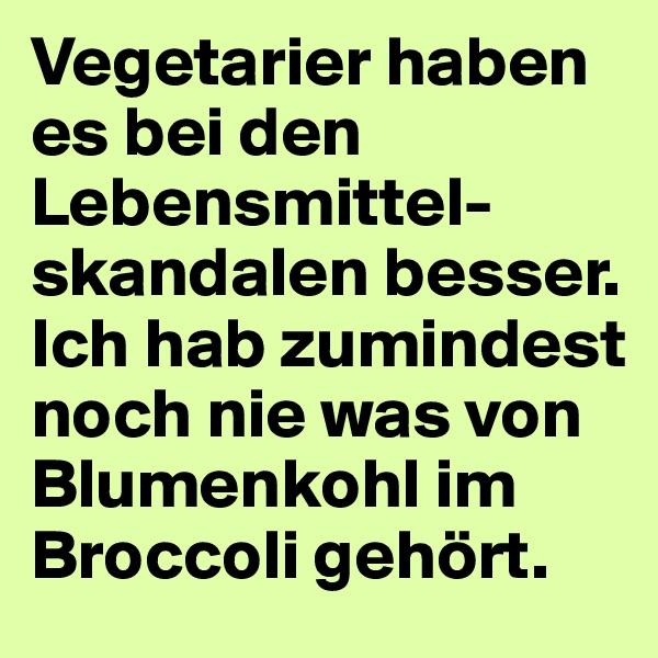 Vegetarier haben es bei den Lebensmittel-skandalen besser.  Ich hab zumindest noch nie was von Blumenkohl im Broccoli gehört.
