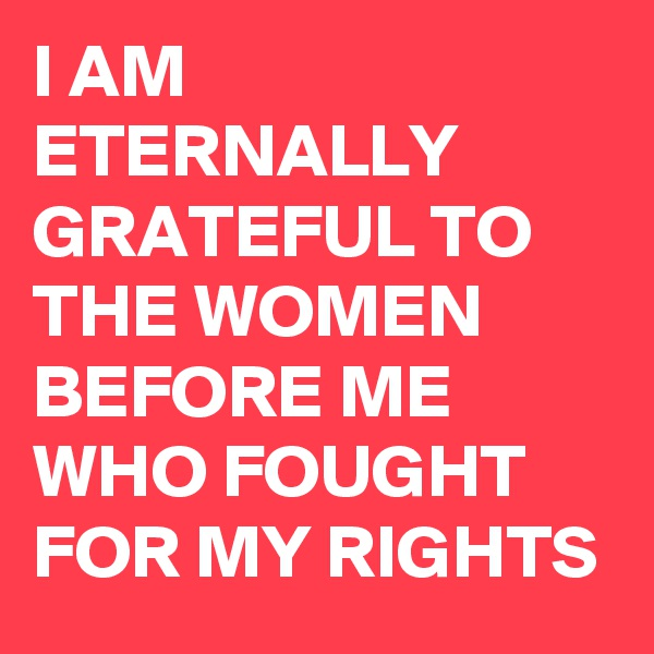 I AM ETERNALLY GRATEFUL TO THE WOMEN BEFORE ME WHO FOUGHT FOR MY RIGHTS