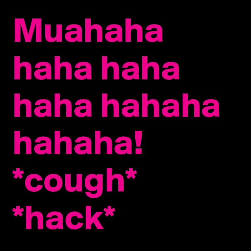 Muahaha haha haha haha hahaha hahaha! *cough* *hack*