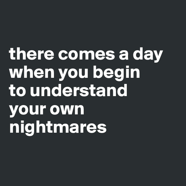 there comes a day  when you begin  to understand  your own  nightmares