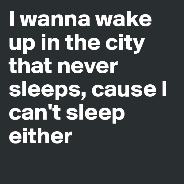 I wanna wake up in the city that never sleeps, cause I can't sleep either