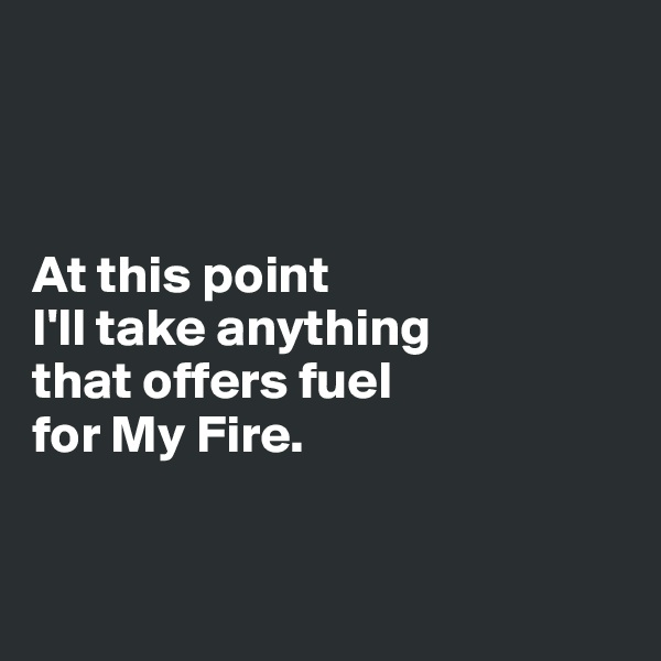 At this point  I'll take anything  that offers fuel  for My Fire.