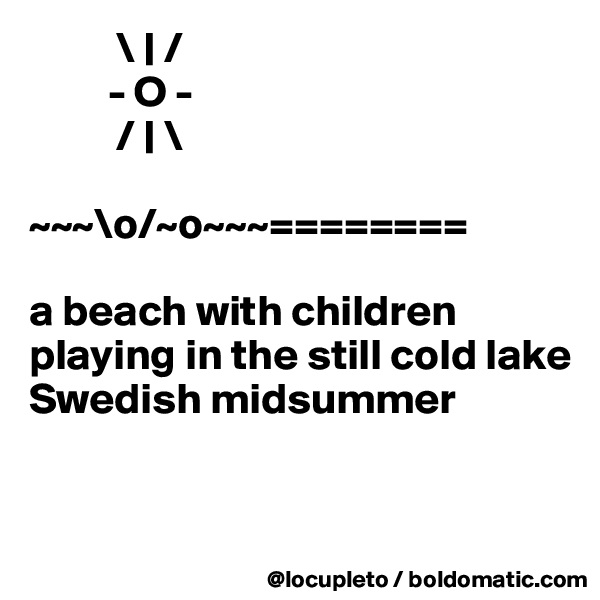 \ | /          - O -           / | \                              ~~~\o/~o~~~========              a beach with children  playing in the still cold lake Swedish midsummer
