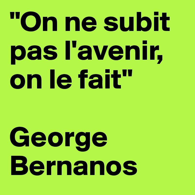 """""""On ne subit pas l'avenir, on le fait""""  George Bernanos"""