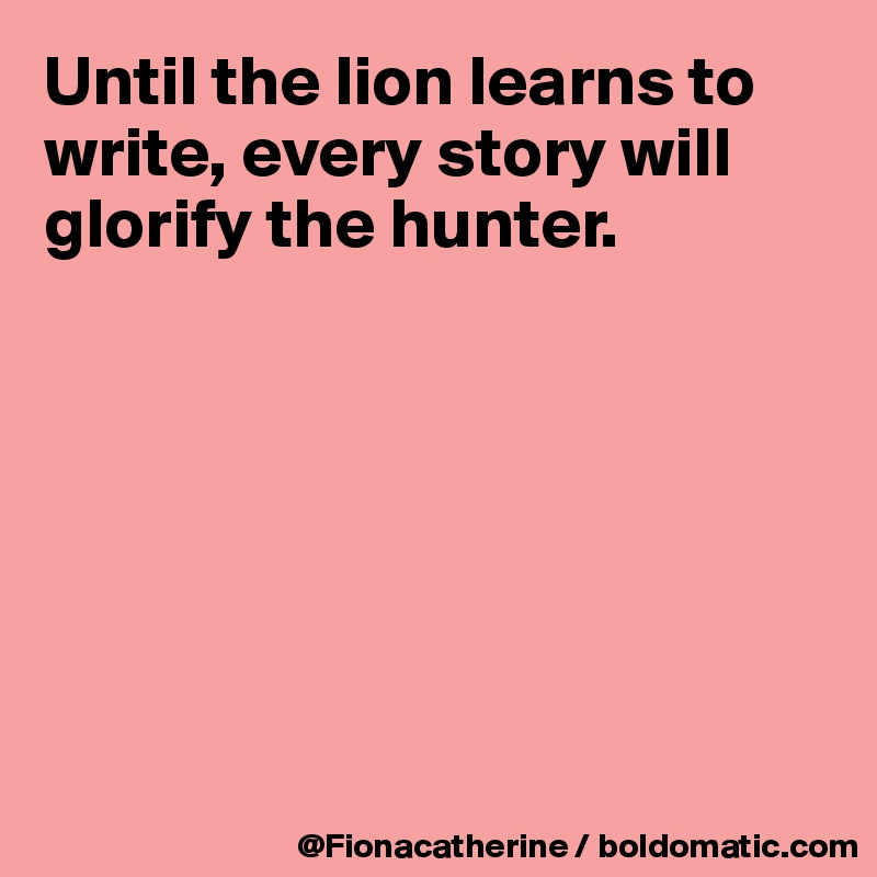 Until the lion learns to write, every story will glorify the hunter.