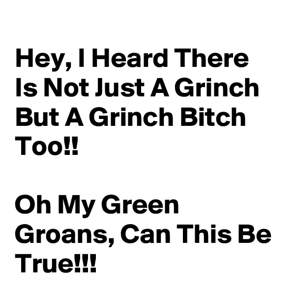 Hey, I Heard There Is Not Just A Grinch But A Grinch Bitch Too!!  Oh My Green Groans, Can This Be True!!!