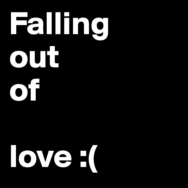 Falling  out  of   love :(