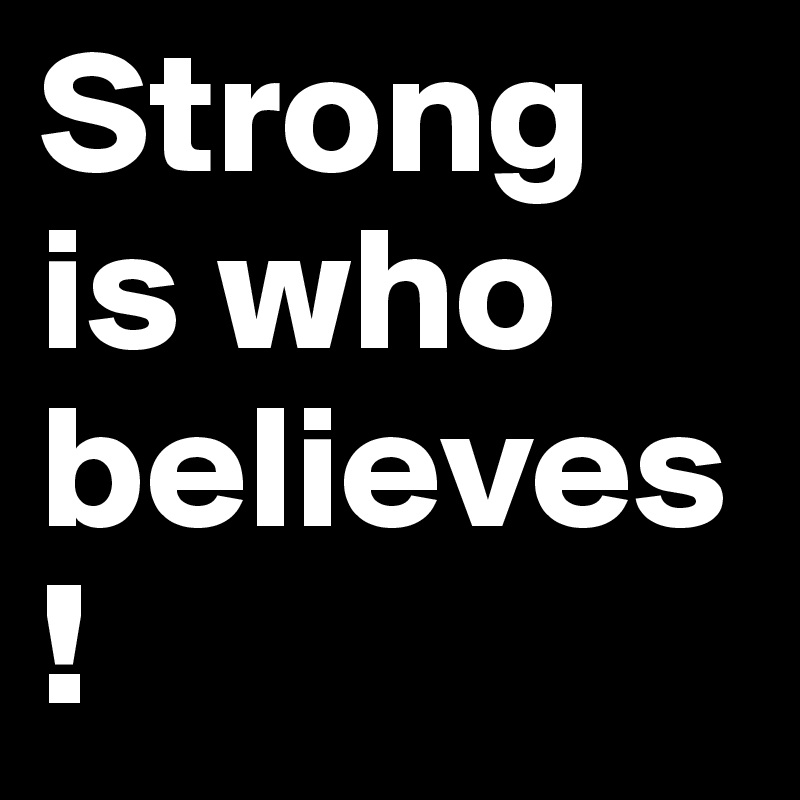 Strong is who believes!