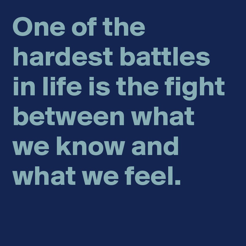 One of the hardest battles in life is the fight between what we know and what we feel.