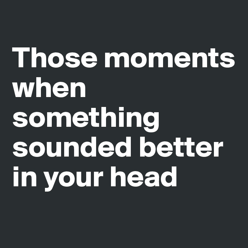 Those moments when something sounded better in your head