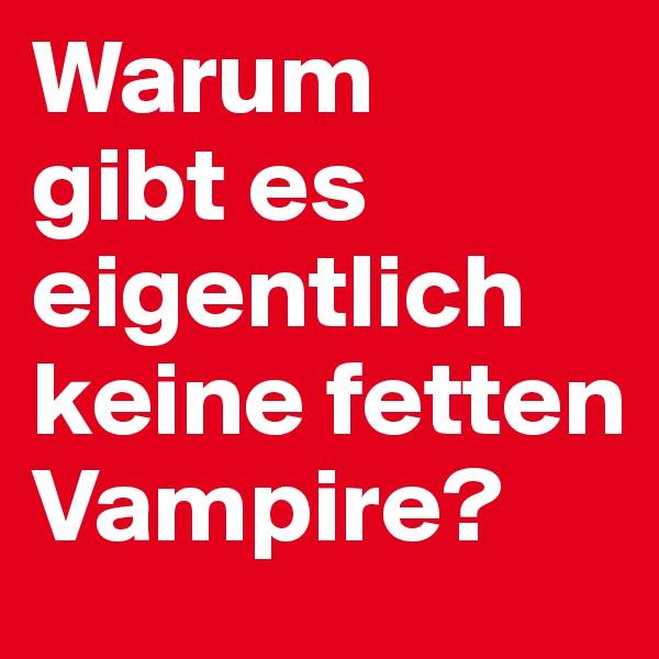 Warum  gibt es eigentlich keine fetten Vampire?