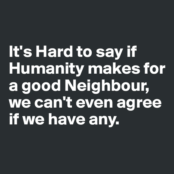 It's Hard to say if Humanity makes for a good Neighbour, we can't even agree if we have any.