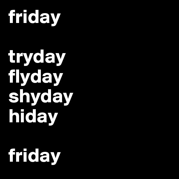 friday  tryday flyday shyday hiday  friday