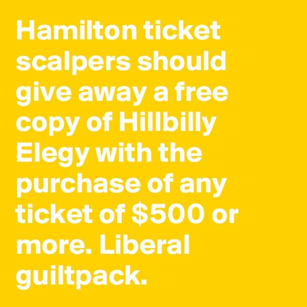 Hamilton ticket scalpers should give away a free copy of Hillbilly Elegy with the purchase of any ticket of $500 or more. Liberal guiltpack.