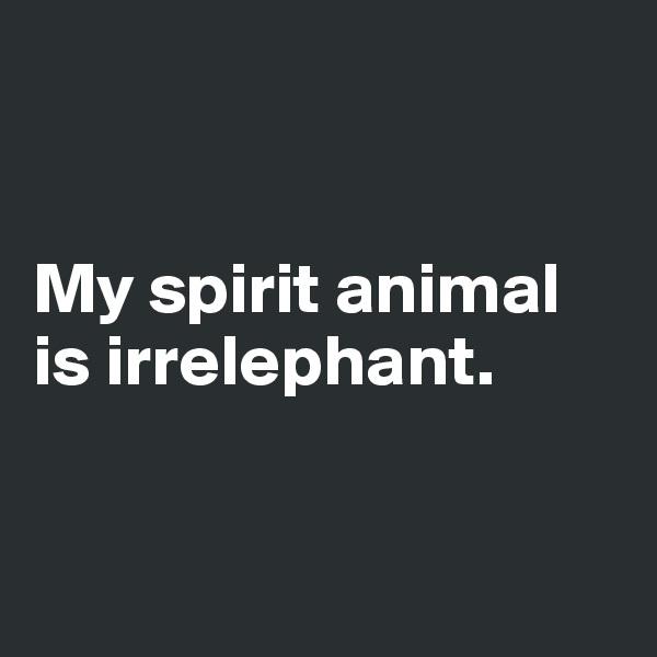 My spirit animal is irrelephant.