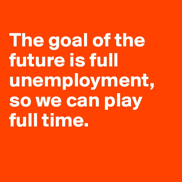 The goal of the future is full unemployment, so we can play full time.