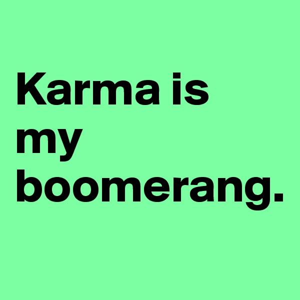 Karma is my boomerang.