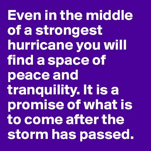 Even in the middle of a strongest hurricane you will find a space of peace and tranquility. It is a promise of what is to come after the storm has passed.
