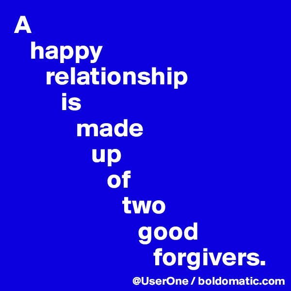 A    happy       relationship          is             made                up                   of                       two                         good                            forgivers.