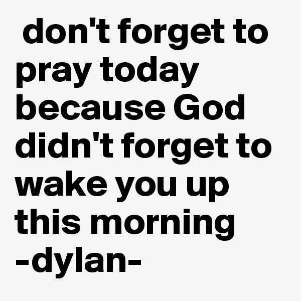 don't forget to pray today because God didn't forget to wake you up this morning  -dylan-