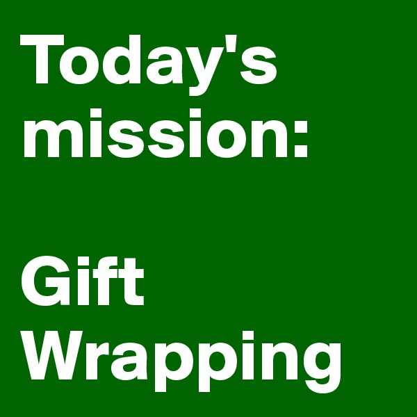 Today's mission:  Gift Wrapping
