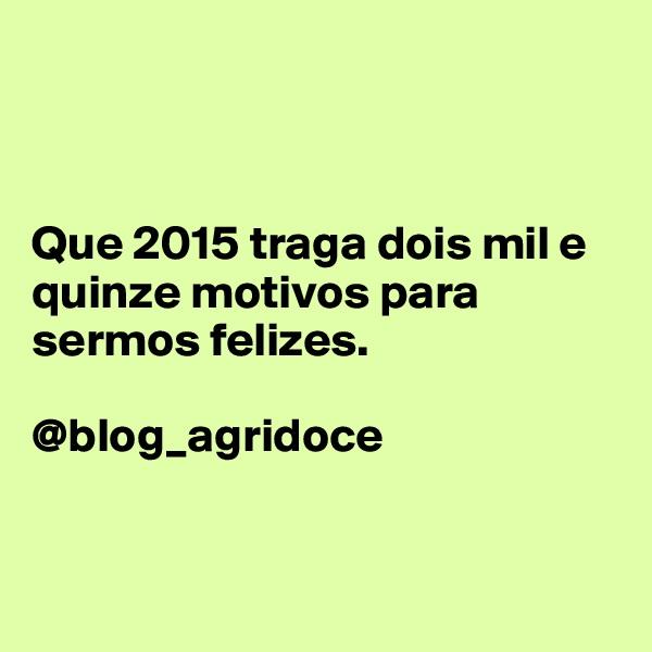 Que 2015 traga dois mil e quinze motivos para sermos felizes.  @blog_agridoce